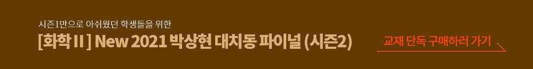 시즌1만으로 아쉬웠던 학생들을 위한 [화학2] New 2021 박상현 대치동 파이널(시즌2) 교재 단독 구매하러 가기